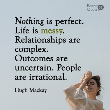 """Nothing is perfect. Life is messy. Relationships are complex. Outcomes are uncertain. People are irrational."" Hugh Mackay"