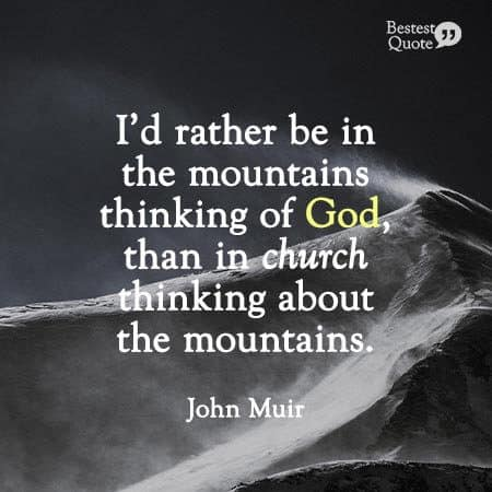"""""""I'd rather be in the mountains thinking of God, than in church thinking about the mountains."""" John Muir"""
