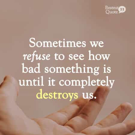 """""""Sometimes we refuse to see how bad something is until it completely destroys us."""" Abusive Relationship Quote"""