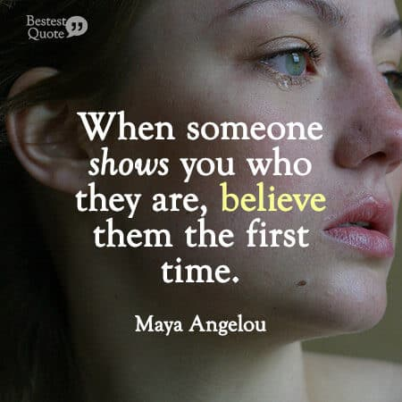 """""""When someone shows you who they are, believe them the first time."""" Maya Angelou"""
