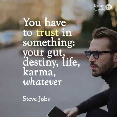 """""""You have to trust in something — your gut, destiny, life, karma, whatever."""" Steve Jobs"""