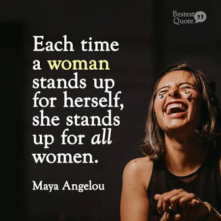 """""""Each time a woman stands up for herself, she stands up for all women."""" Maya Angelou"""