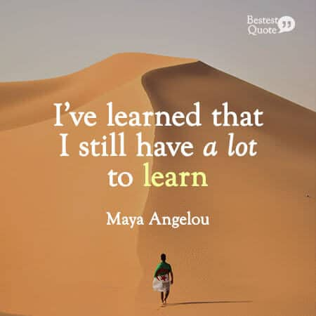 """""""I've learned that I still have a lot to learn."""" Maya Angelou"""