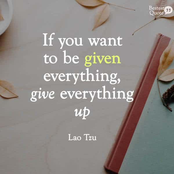 """If you want to be given everything, give everything up."" Lao Tzu"