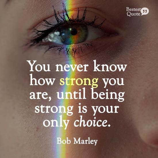 """You never know how strong you are, until being strong is your only choice."" Bob Marley"