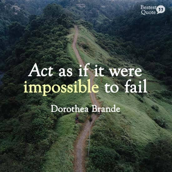 """""""Act as if it were impossible to fail."""" Dorothea Brande"""