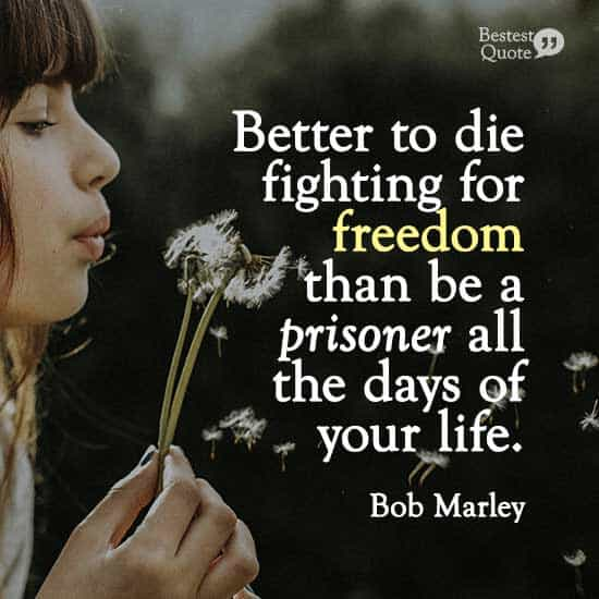 """Better to die fighting for freedom than be a prisoner all the days of your life."" Bob Marley"
