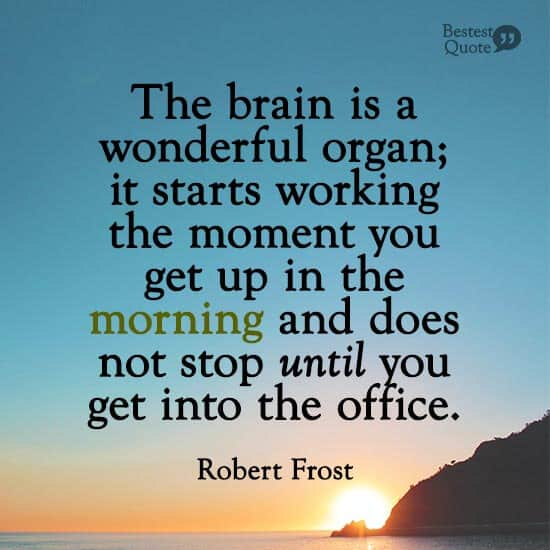 """The brain is a wonderful organ; it starts working the moment you get up in the morning and does not stop until you get into the office."" Robert Frost"