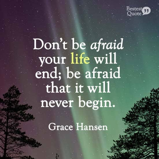 """Don't be afraid your life will end; be afraid that it will never begin."" Grace Hansen"