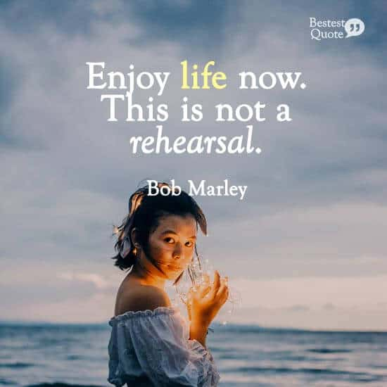 """Enjoy life now. This is not a rehearsal."" Bob Marley"
