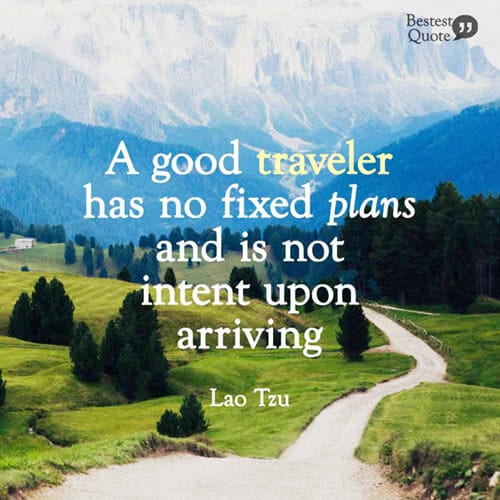 """A good traveler has no fixed plans and is not intent on arriving."" Lao Tzu"