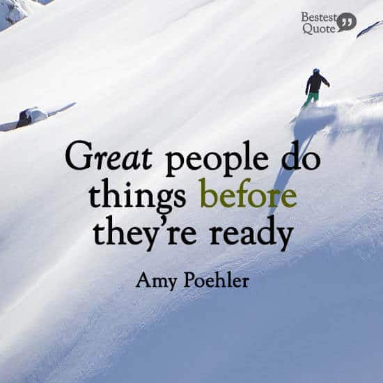 """""""Great people do things before they're ready."""" Amy Poehler"""