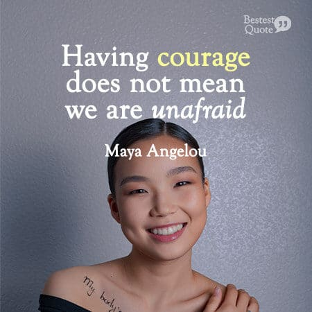 """""""Having courage does not mean we are unafraid."""" Maya Angelou"""