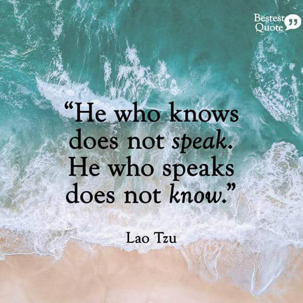 """He who knows, does not speak. He who speaks, does not know."" Lao Tzu"