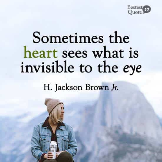 """""""Sometimes the heart sees what is invisible to the eye."""" H. Jackson Brown Jr."""