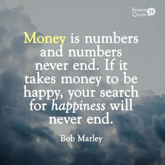 """Money is numbers and numbers never end. If it takes money to be happy, your search for happiness will never end."" Bob Marley"