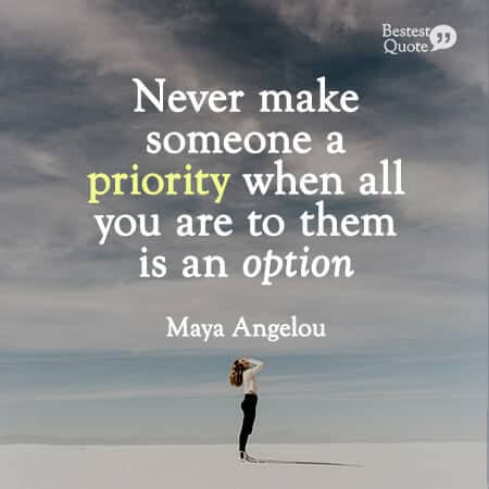 """""""Never make someone a priority when all you are to them is an option."""" Maya Angelou"""