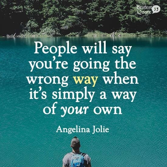 """""""People will say you're going the wrong way when it's simply a way of your own."""" Angelina Jolie"""