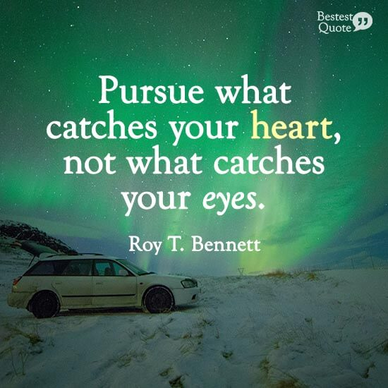 """""""Pursue what catches your heart, not what catches your eyes."""" Roy T. Bennett"""