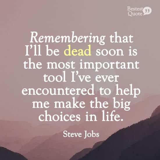 """Remembering that I'll be dead soon is the most important tool I've ever encountered to help me make the big choices in life."" Steve Jobs"