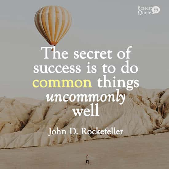 """""""The secret of success is to do common things uncommonly well."""" John D. Rockefeller"""