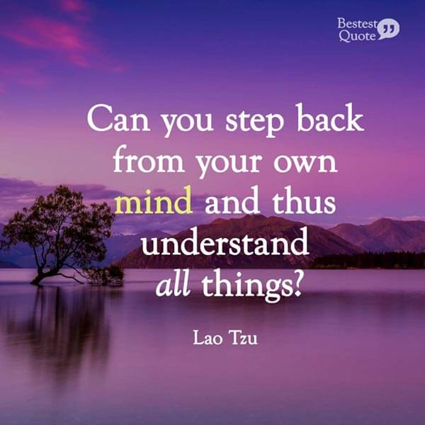 """Can you step back from your own mind and thus understand all things?"" Lao Tzu"