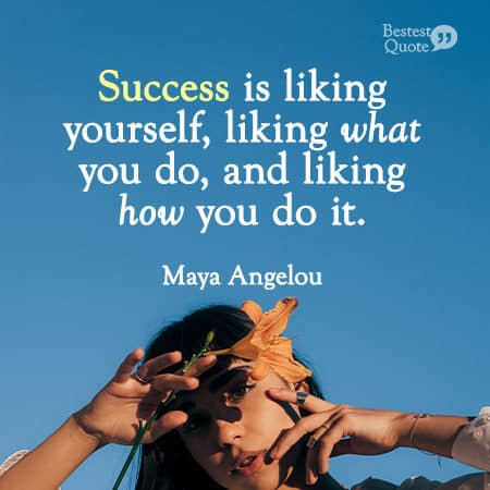 """""""Success is liking yourself, liking what you do, and liking how you do it."""" Maya Angelou"""