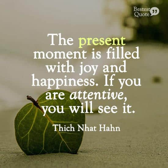 """The present moment is filled with joy and happiness. If you are attentive, you will see it."" Thich Nhat Hahn"