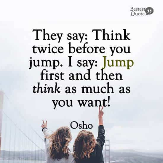 """They say: Think twice before you jump. I say: Jump first and then think as much as you want!"" Osho"