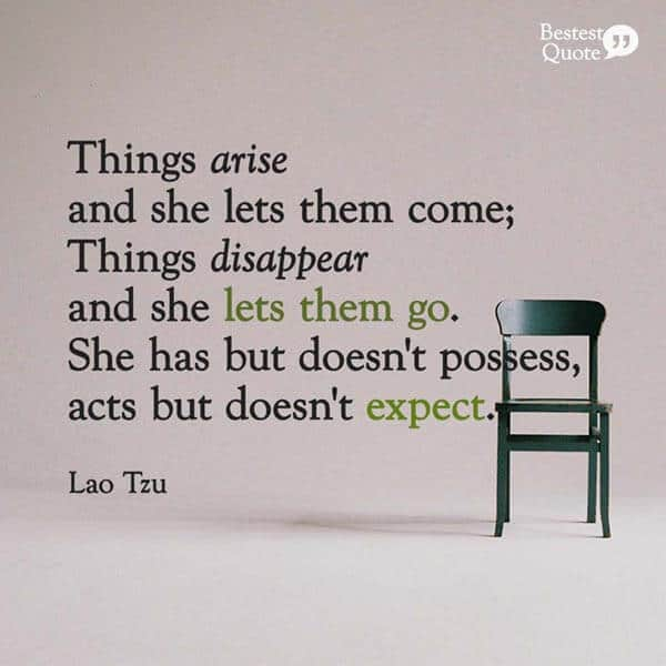 """Things arise and she lets them come; Things disappear and she lets them go. She has but doesn't possess, acts but doesn't expect."" Lao Tzu"