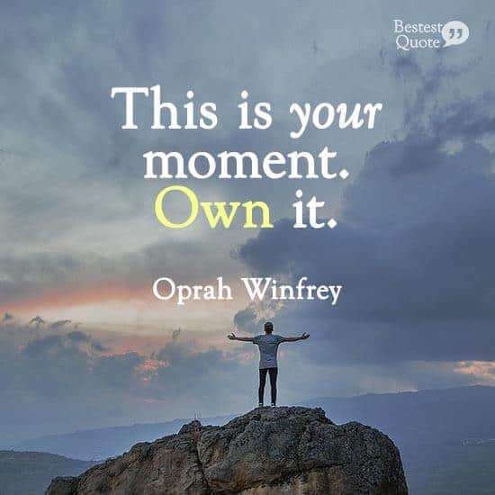 """This is your moment. Own it."" Oprah Winfrey"