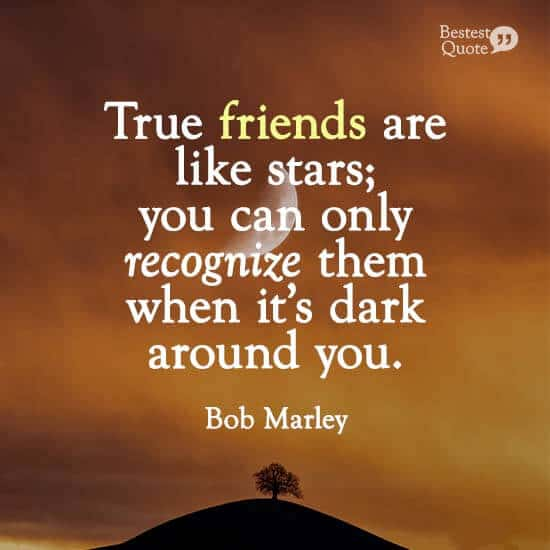 """True friends are like stars; you can only recognize them when it's dark around you."" Bob Marley"