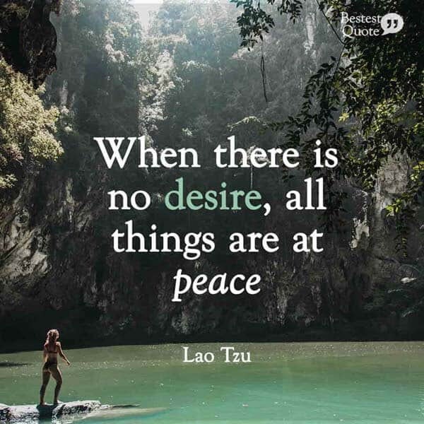 """When there is no desire, all things are at peace"" Lao Tzu"