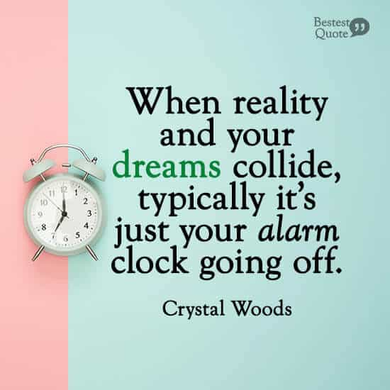 """When reality and your dreams collide, typically it's just your alarm clock going off."" Crystal Woods"