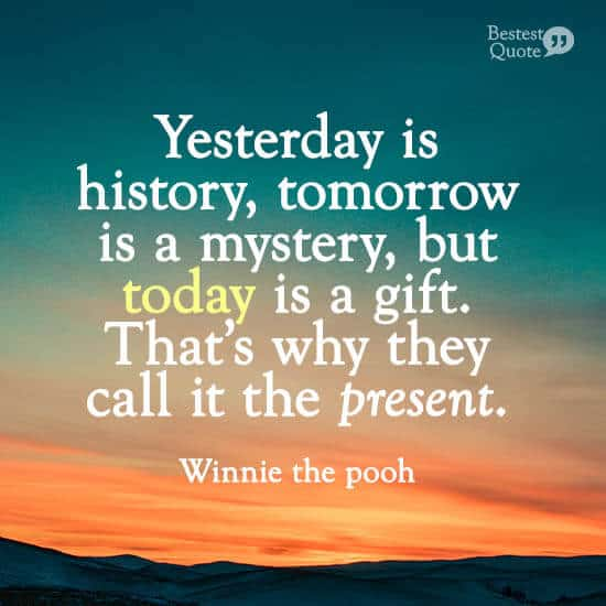 """Yesterday is history, tomorrow is a mystery, but today is a gift. That's why they call it the present."" Winnie the pooh"