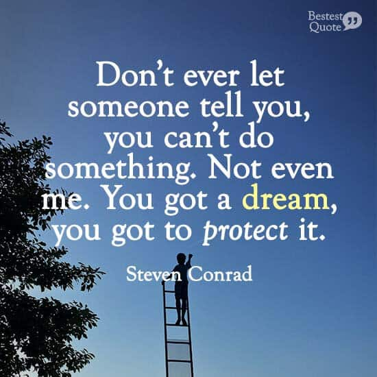 """""""Don't ever let someone tell you, you can't do something. Not even me. You got a dream, you got to protect it."""" Steven Conrad"""
