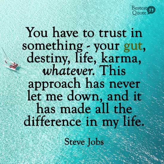 """""""You have to trust in something - your gut, destiny, life, karma, whatever. This approach has never let me down, and it has made all the difference in my life."""" Steve Jobs"""