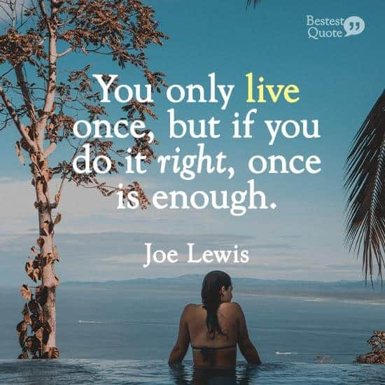 """You only live once, but if you do it right, once is enough."" Joe Lewis"