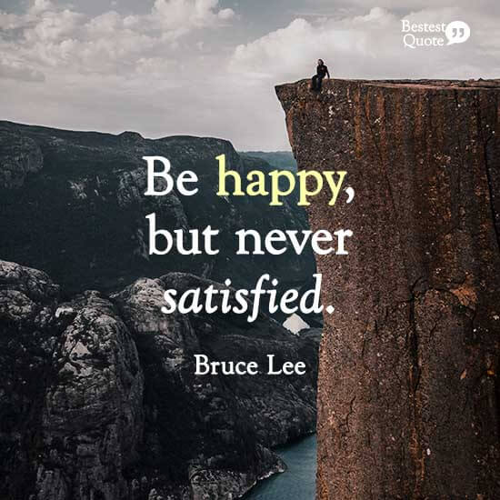 """""""Be happy, but never satisfied."""" Bruce Lee"""