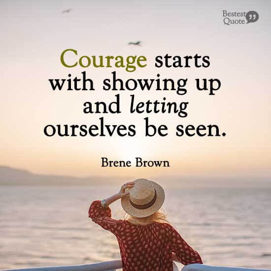 """""""Courage starts with showing up and letting ourselves be seen."""" Brene Brown"""