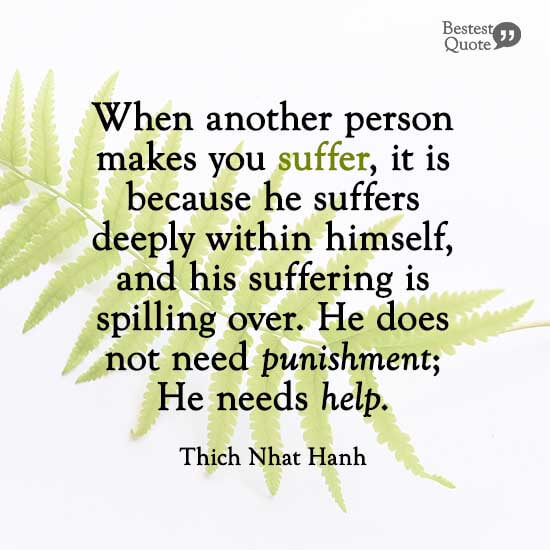 """""""When another person makes you suffer, it is because he suffers deeply within himself, and his suffering is spilling over. He does not need punishment; he needs help. That's the message he is sending."""" Thich Nhat Hanh"""
