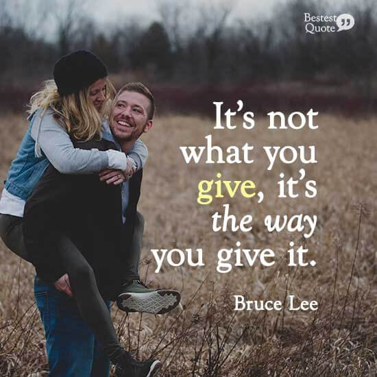 """""""It's not what you give, it's the way you give it."""" Bruce Lee"""
