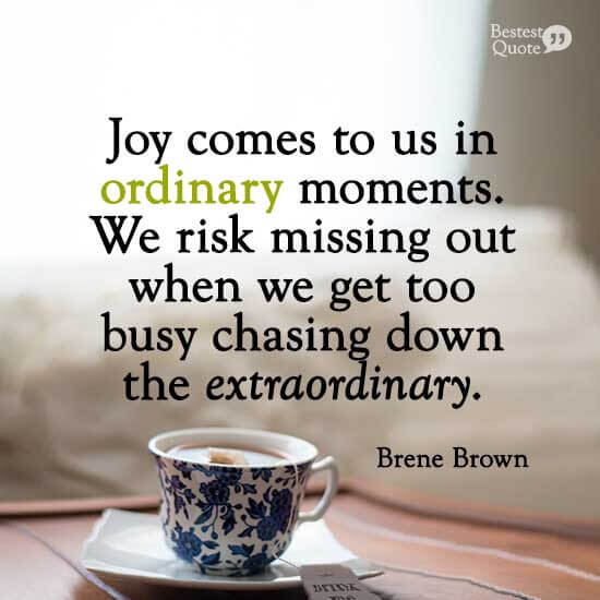 """""""Joy comes to us in ordinary moments. We risk missing out when we get too busy chasing down the extraordinary."""" Brene Brown"""