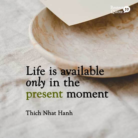 """""""Life is available only in the present moment."""" Thich Nhat Hanh"""